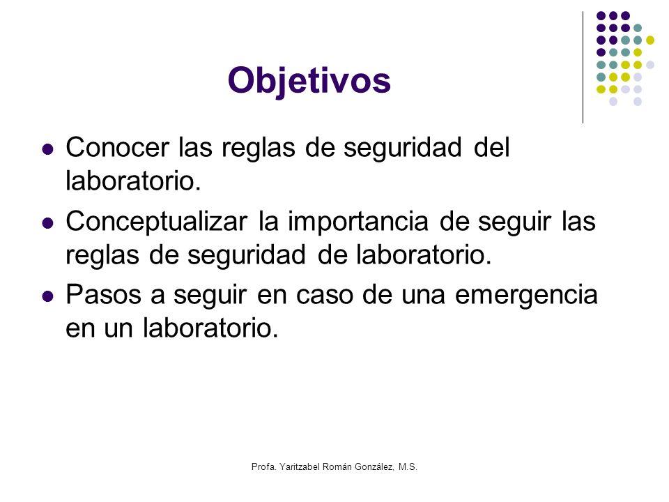 Profa. Yaritzabel Román González, M.S. Objetivos Conocer las reglas de seguridad del laboratorio. Conceptualizar la importancia de seguir las reglas d