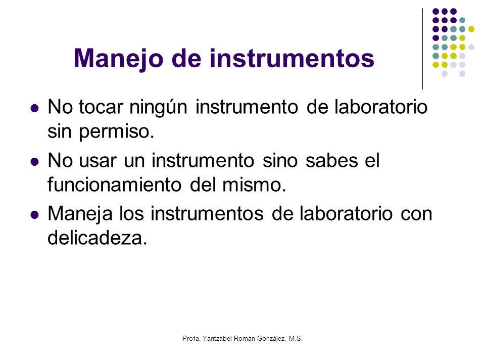 Profa. Yaritzabel Román González, M.S. Manejo de instrumentos No tocar ningún instrumento de laboratorio sin permiso. No usar un instrumento sino sabe