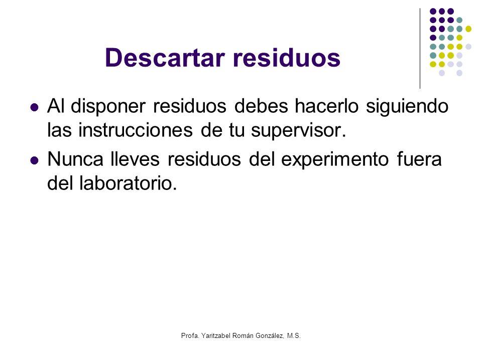 Profa. Yaritzabel Román González, M.S. Descartar residuos Al disponer residuos debes hacerlo siguiendo las instrucciones de tu supervisor. Nunca lleve