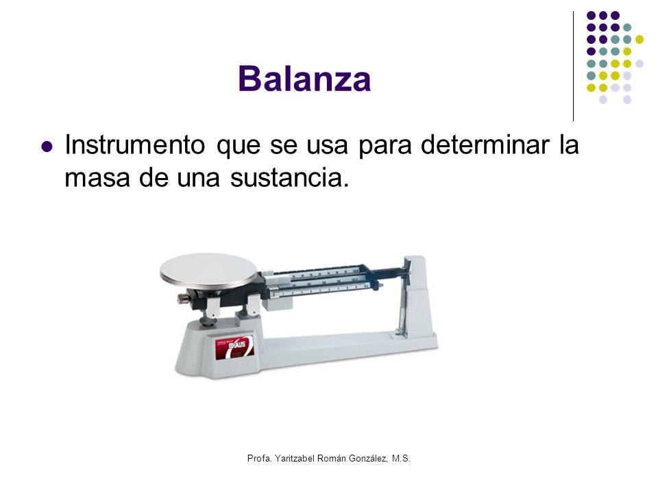 Profa. Yaritzabel Román González, M.S. Balanza Instrumento que se usa para determinar la masa de una sustancia.