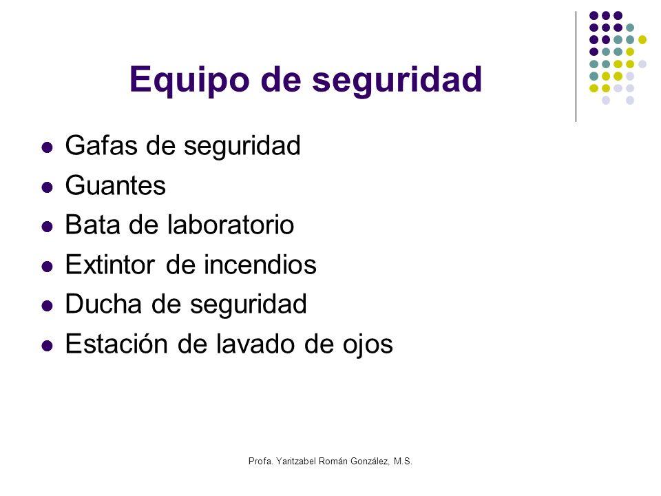 Profa. Yaritzabel Román González, M.S. Equipo de seguridad Gafas de seguridad Guantes Bata de laboratorio Extintor de incendios Ducha de seguridad Est