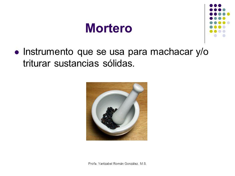 Profa. Yaritzabel Román González, M.S. Mortero Instrumento que se usa para machacar y/o triturar sustancias sólidas.