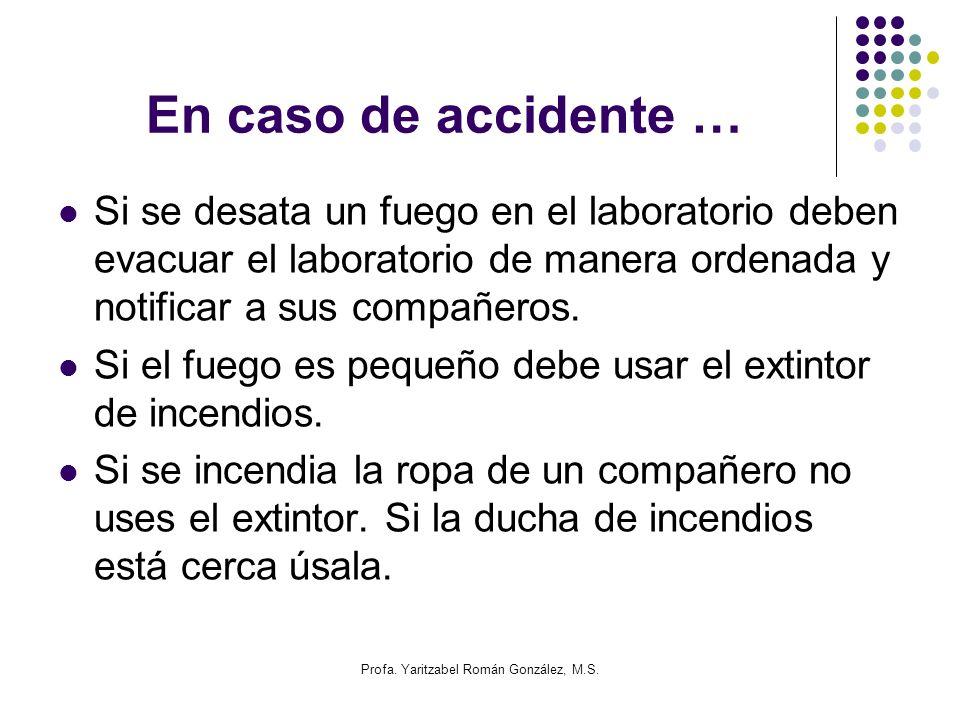 Profa. Yaritzabel Román González, M.S. En caso de accidente … Si se desata un fuego en el laboratorio deben evacuar el laboratorio de manera ordenada