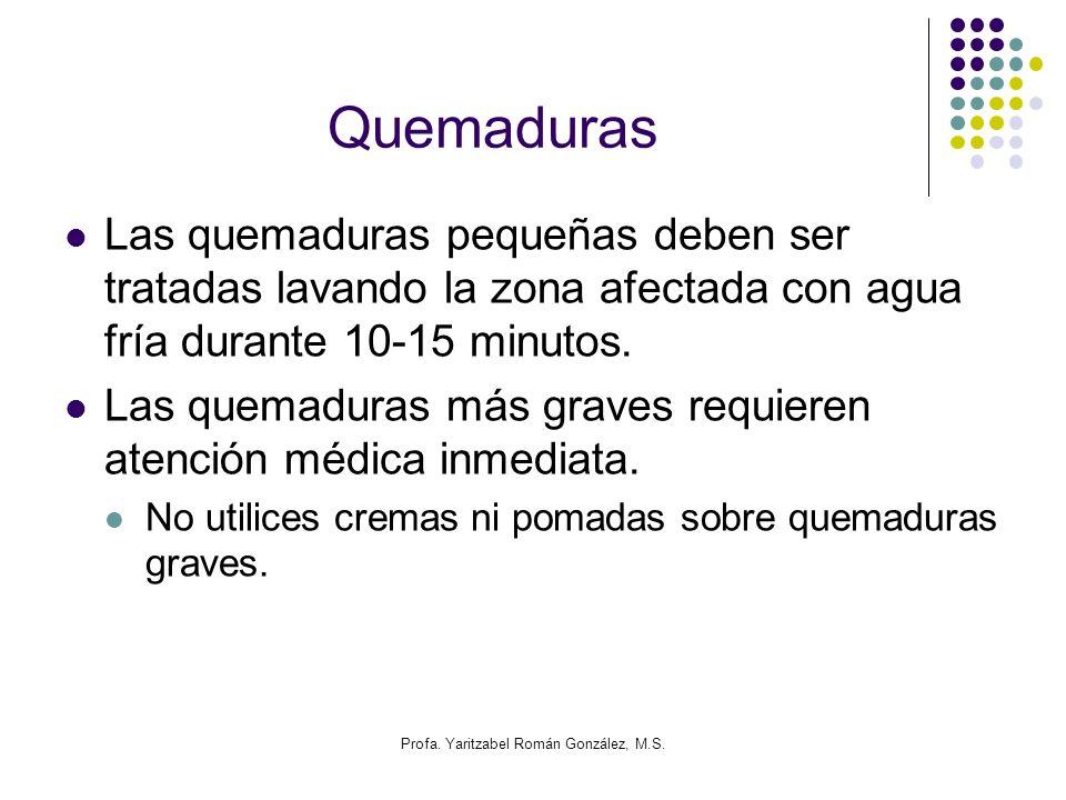 Profa. Yaritzabel Román González, M.S. Quemaduras Las quemaduras pequeñas deben ser tratadas lavando la zona afectada con agua fría durante 10-15 minu