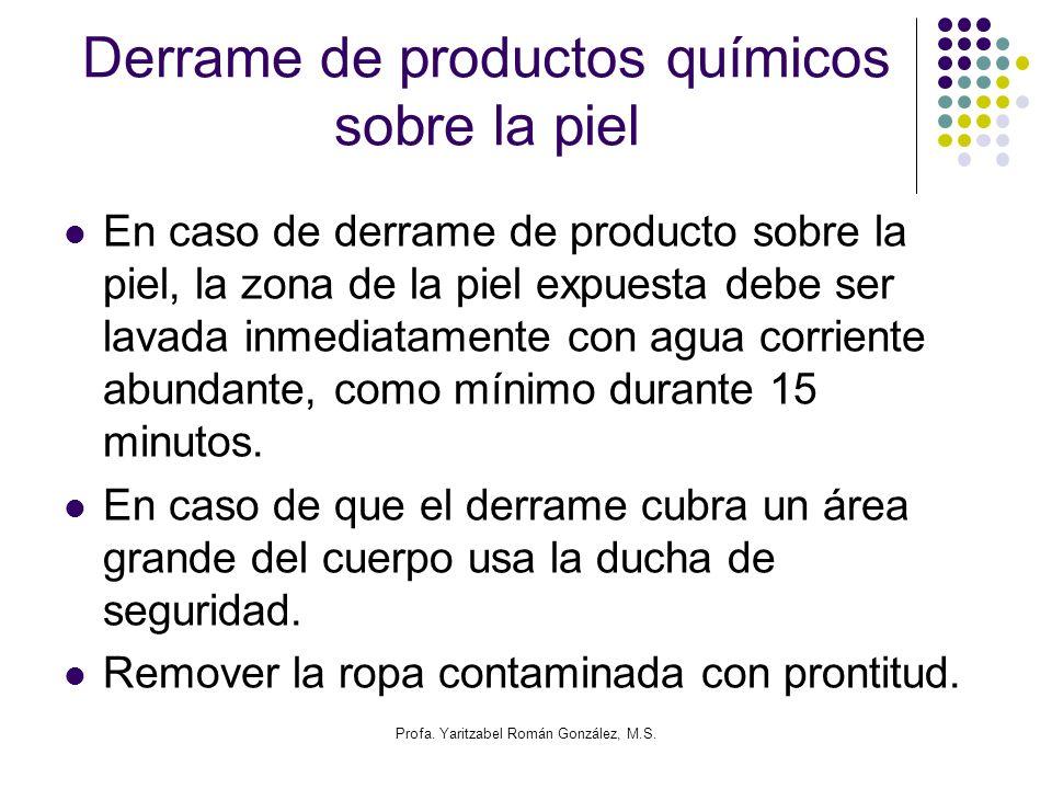Profa. Yaritzabel Román González, M.S. Derrame de productos químicos sobre la piel En caso de derrame de producto sobre la piel, la zona de la piel ex