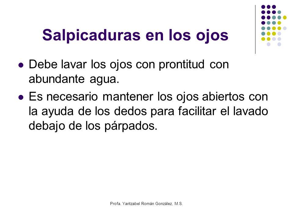 Profa. Yaritzabel Román González, M.S. Salpicaduras en los ojos Debe lavar los ojos con prontitud con abundante agua. Es necesario mantener los ojos a