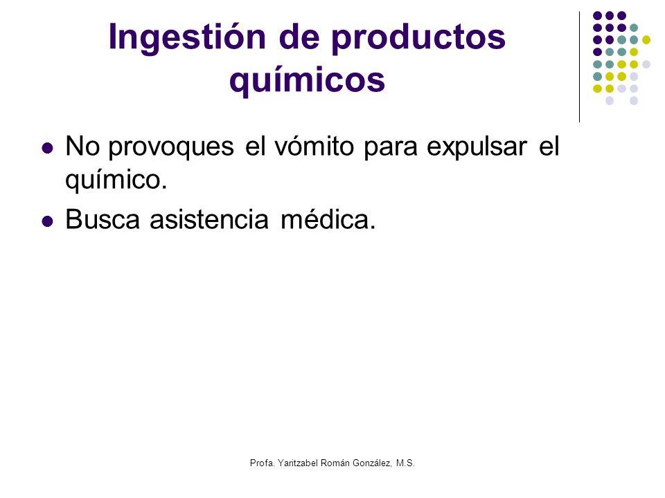 Profa. Yaritzabel Román González, M.S. Ingestión de productos químicos No provoques el vómito para expulsar el químico. Busca asistencia médica.