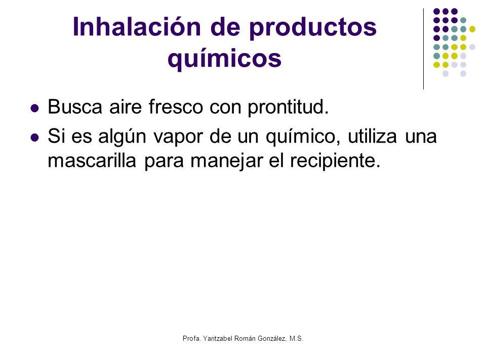 Profa. Yaritzabel Román González, M.S. Inhalación de productos químicos Busca aire fresco con prontitud. Si es algún vapor de un químico, utiliza una