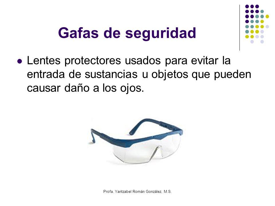 Profa. Yaritzabel Román González, M.S. Gafas de seguridad Lentes protectores usados para evitar la entrada de sustancias u objetos que pueden causar d