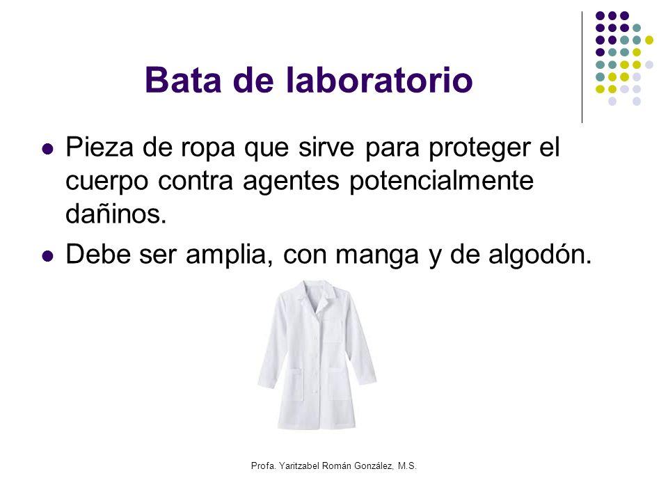 Profa. Yaritzabel Román González, M.S. Bata de laboratorio Pieza de ropa que sirve para proteger el cuerpo contra agentes potencialmente dañinos. Debe