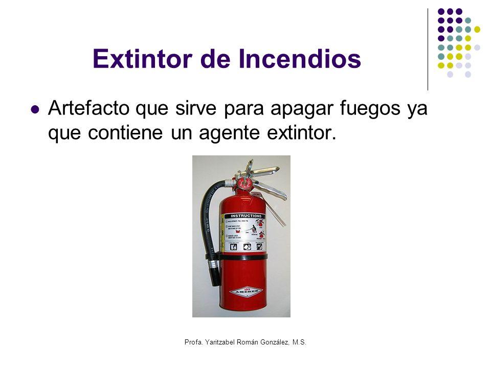 Profa. Yaritzabel Román González, M.S. Extintor de Incendios Artefacto que sirve para apagar fuegos ya que contiene un agente extintor.