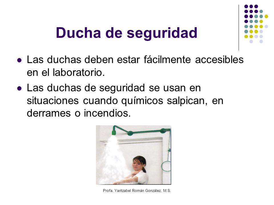 Profa. Yaritzabel Román González, M.S. Ducha de seguridad Las duchas deben estar fácilmente accesibles en el laboratorio. Las duchas de seguridad se u