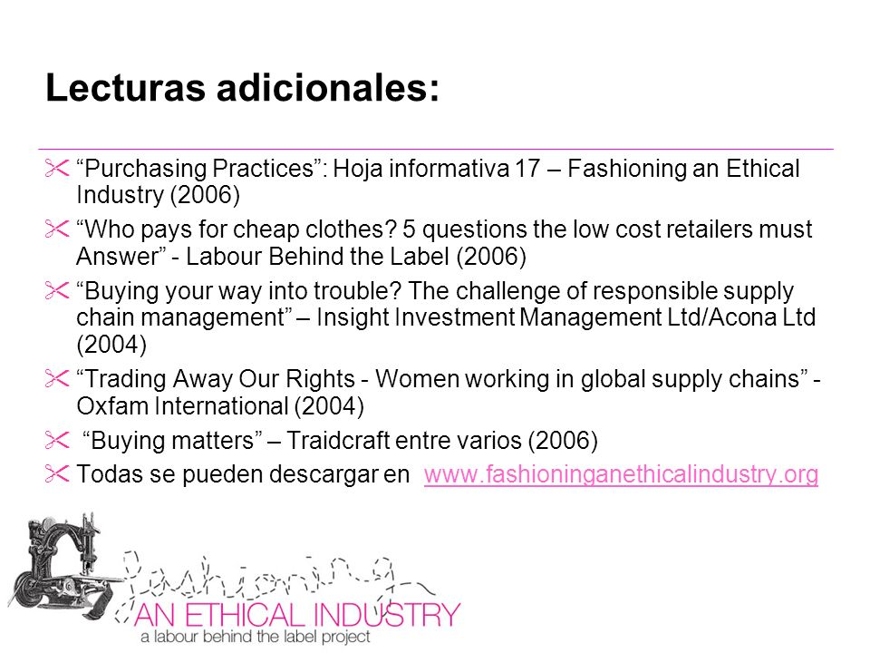 Lecturas adicionales: Purchasing Practices: Hoja informativa 17 – Fashioning an Ethical Industry (2006) Who pays for cheap clothes? 5 questions the lo