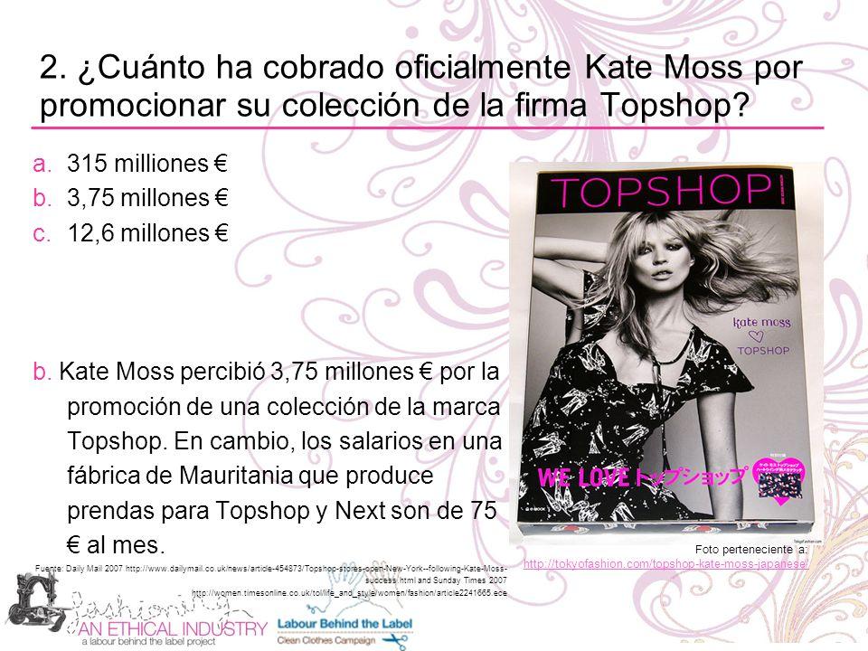 2. ¿Cuánto ha cobrado oficialmente Kate Moss por promocionar su colección de la firma Topshop? a.315 milliones b.3,75 millones c.12,6 millones b. Kate