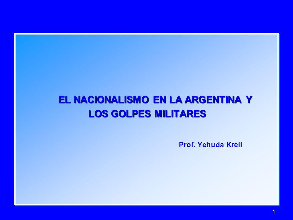 1 EL NACIONALISMO EN LA ARGENTINA Y EL NACIONALISMO EN LA ARGENTINA Y LOS GOLPES MILITARES LOS GOLPES MILITARES Prof. Yehuda Krell