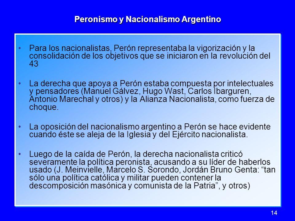 14 Peronismo y Nacionalismo Argentino Para los nacionalistas, Perón representaba la vigorización y la consolidación de los objetivos que se iniciaron