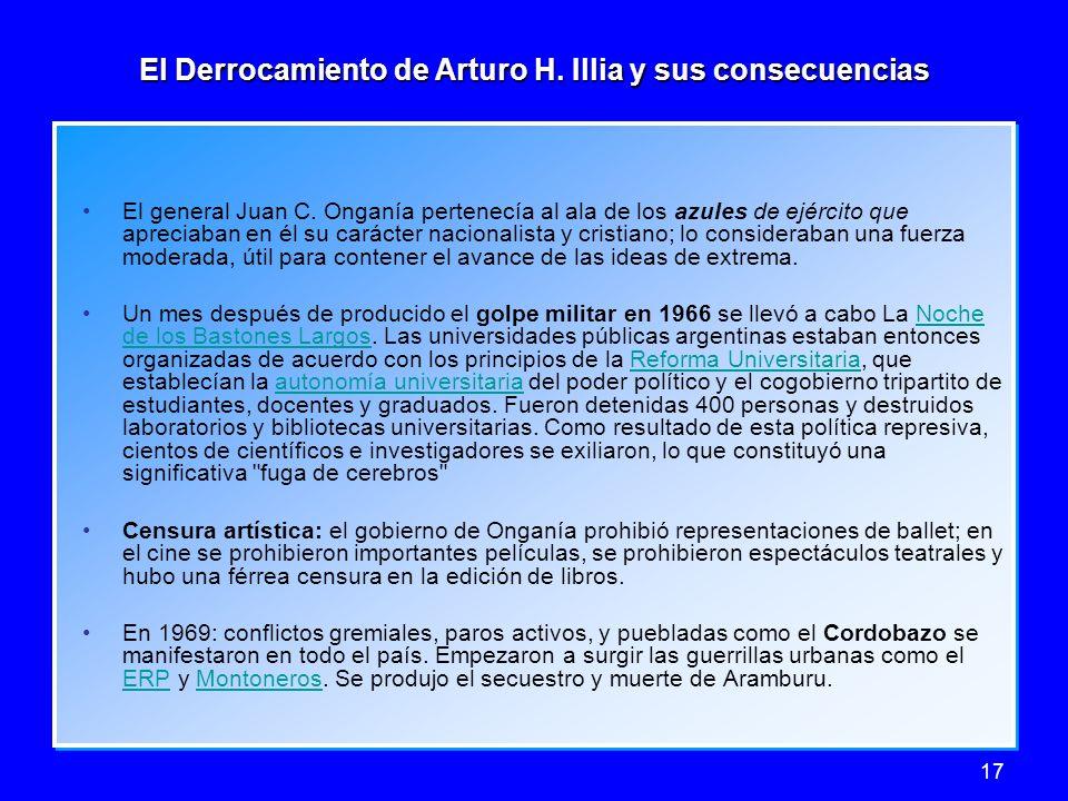 17 El Derrocamiento de Arturo H. Illia y sus consecuencias El general Juan C. Onganía pertenecía al ala de los azules de ejército que apreciaban en él
