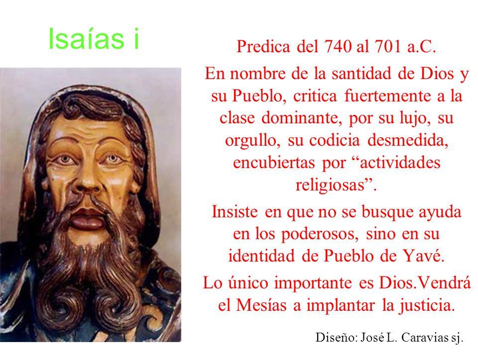 Isaías i Predica del 740 al 701 a.C. En nombre de la santidad de Dios y su Pueblo, critica fuertemente a la clase dominante, por su lujo, su orgullo,