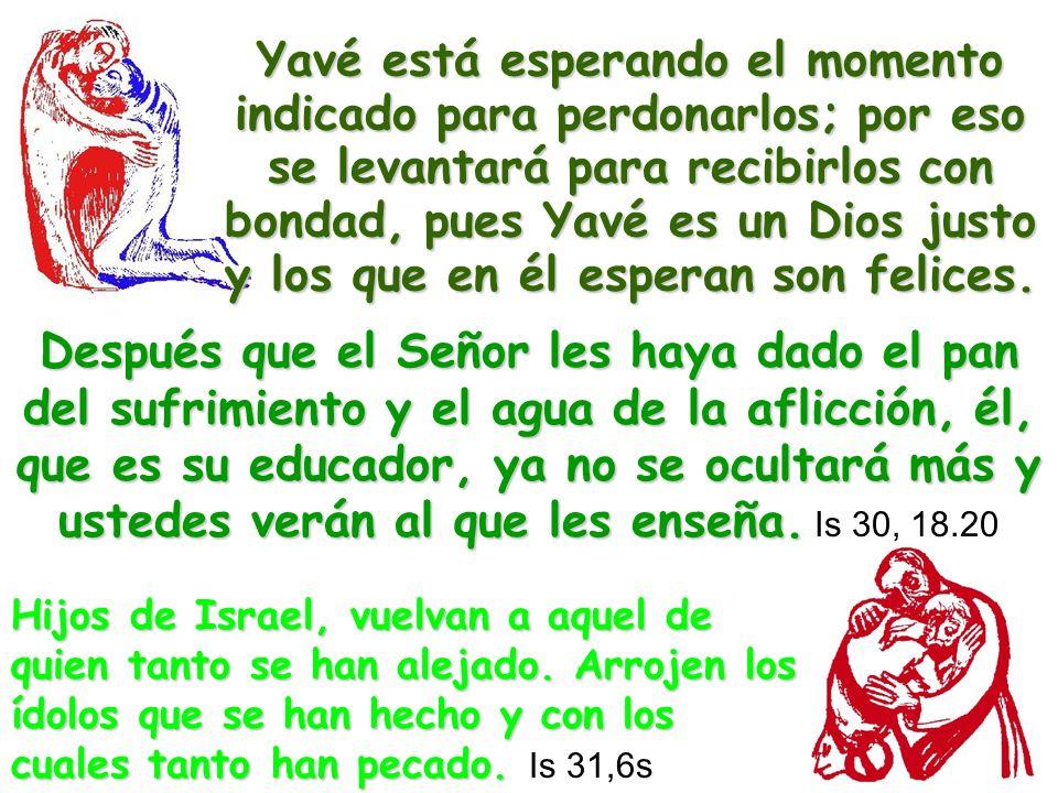 Yavé está esperando el momento indicado para perdonarlos; por eso se levantará para recibirlos con bondad, pues Yavé es un Dios justo y los que en él