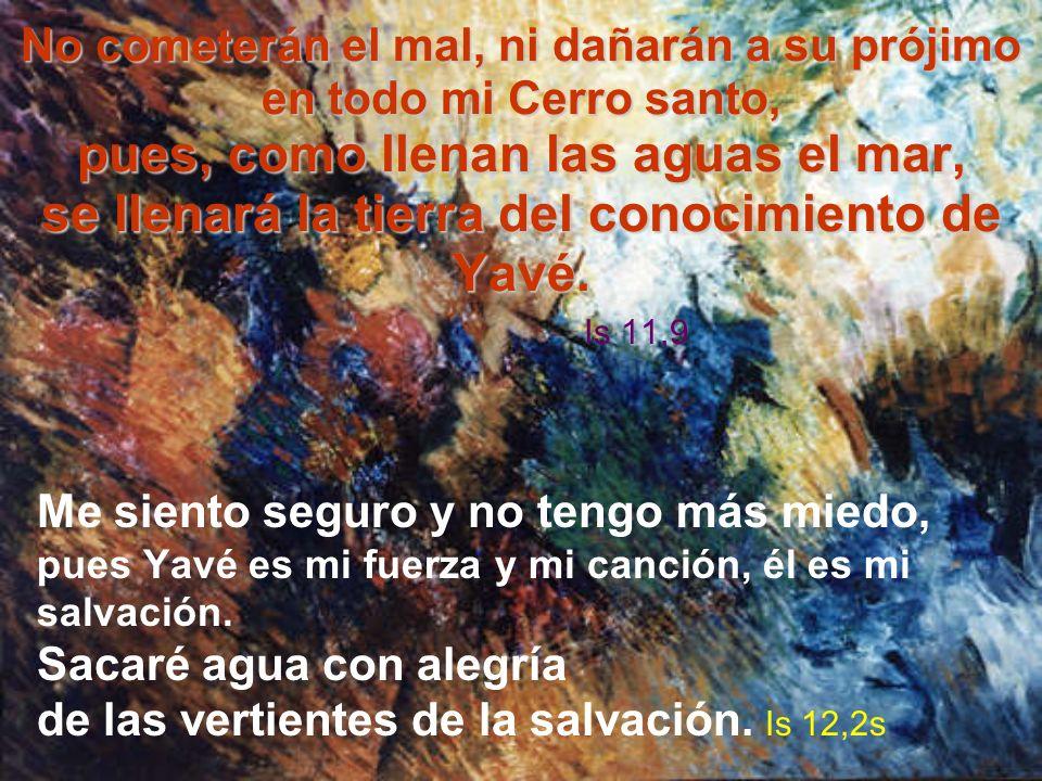 No cometerán el mal, ni dañarán a su prójimo en todo mi Cerro santo, pues, como llenan las aguas el mar, se llenará la tierra del conocimiento de Yavé