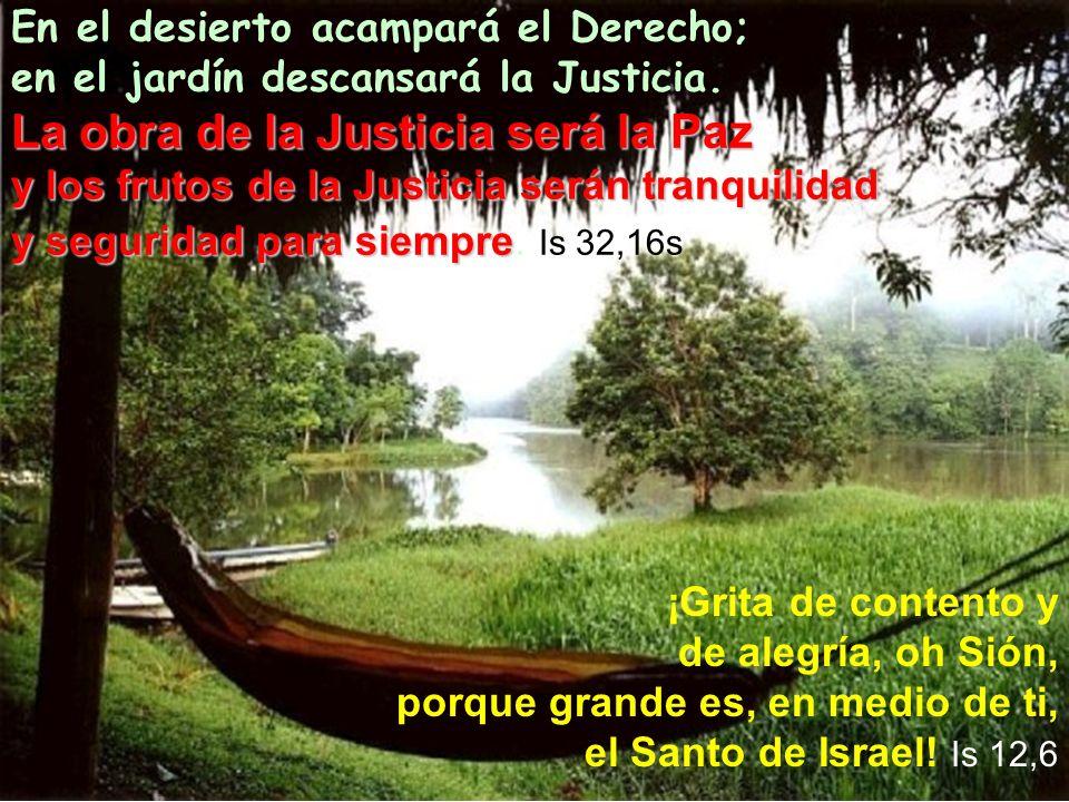 La obra de la Justicia será la Paz y los frutos de la Justicia serán tranquilidad y seguridad para siempre En el desierto acampará el Derecho; en el j