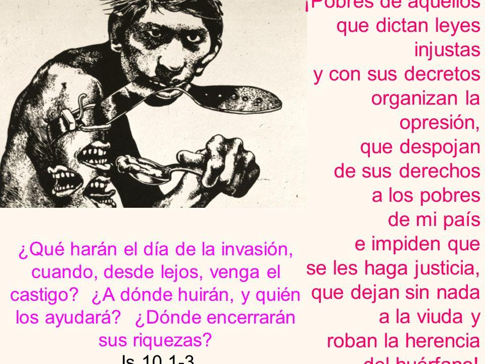¡Pobres de aquellos que dictan leyes injustas y con sus decretos organizan la opresión, que despojan de sus derechos a los pobres de mi país e impiden