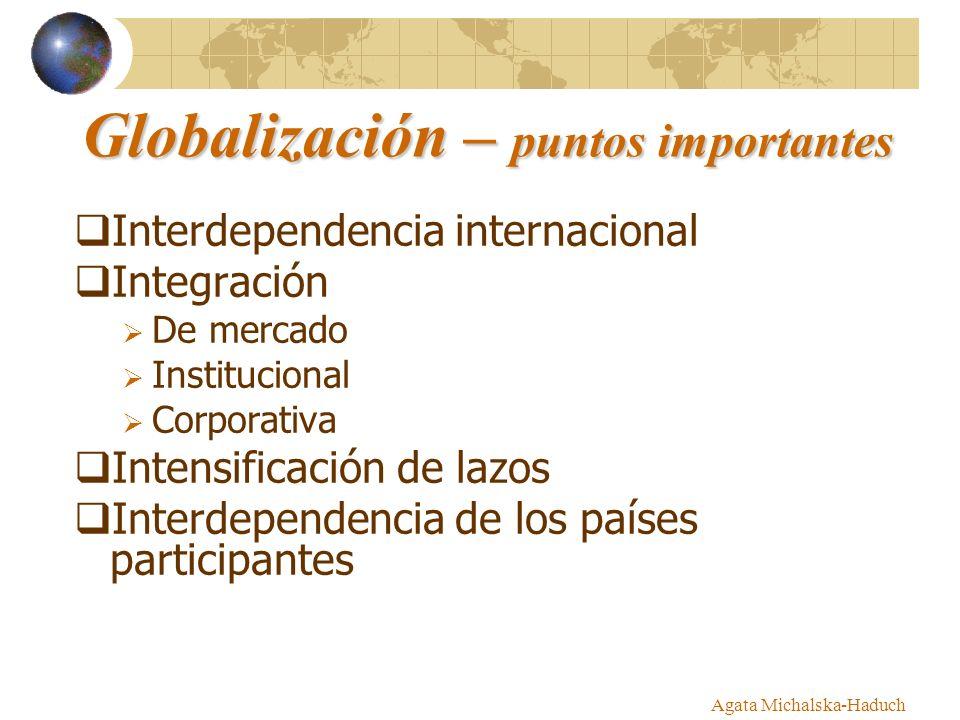 Agata Michalska-Haduch Globalización – puntos importantes Interdependencia internacional Integración De mercado Institucional Corporativa Intensificación de lazos Interdependencia de los países participantes