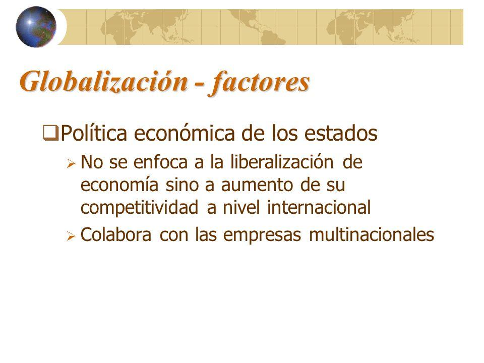 Globalización - factores Política económica de los estados No se enfoca a la liberalización de economía sino a aumento de su competitividad a nivel in