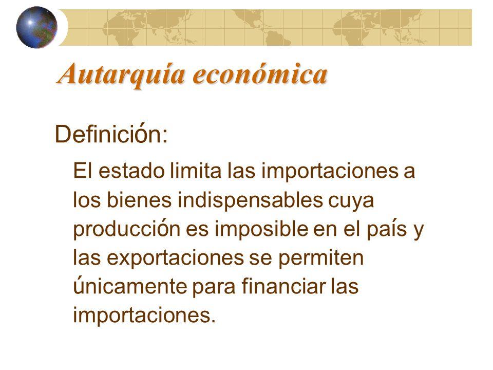Autarquía económica Definici ó n: El estado limita las importaciones a los bienes indispensables cuya producci ó n es imposible en el pa í s y las exp