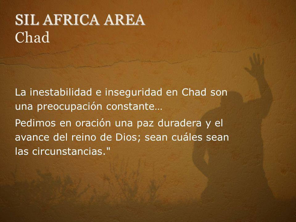 SIL AFRICA AREA SIL AFRICA AREA Chad La inestabilidad e inseguridad en Chad son una preocupación constante… Pedimos en oración una paz duradera y el avance del reino de Dios; sean cuáles sean las circunstancias.