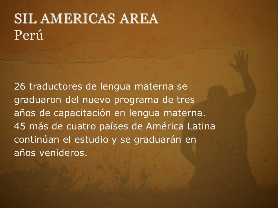 SIL AMERICAS AREA SIL AMERICAS AREA Perú 26 traductores de lengua materna se graduaron del nuevo programa de tres años de capacitación en lengua materna.
