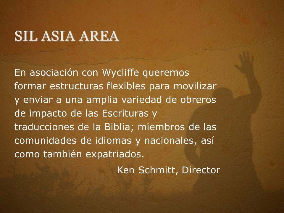 SIL ASIA AREA En asociación con Wycliffe queremos formar estructuras flexibles para movilizar y enviar a una amplia variedad de obreros de impacto de las Escrituras y traducciones de la Biblia; miembros de las comunidades de idiomas y nacionales, así como también expatriados.