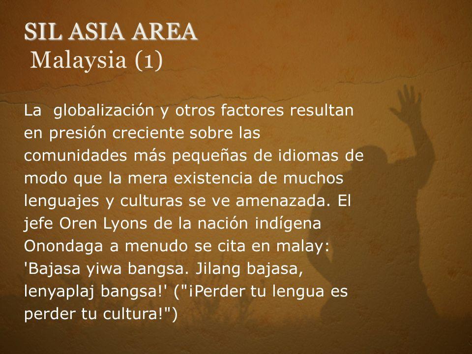 SIL ASIA AREA SIL ASIA AREA Malaysia (1) La globalización y otros factores resultan en presión creciente sobre las comunidades más pequeñas de idiomas de modo que la mera existencia de muchos lenguajes y culturas se ve amenazada.
