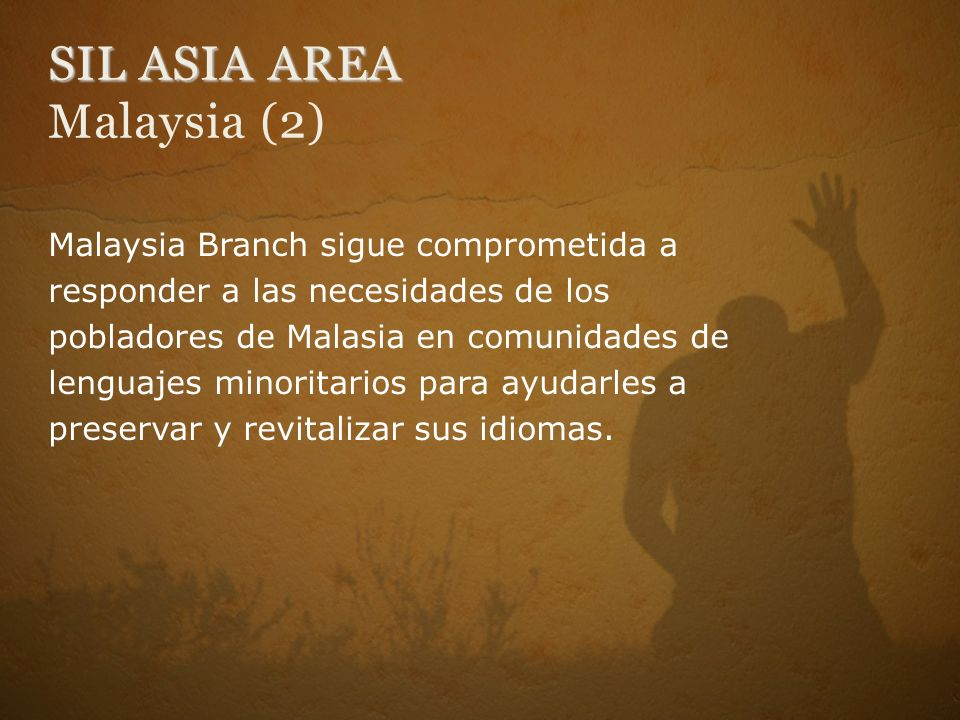 SIL ASIA AREA SIL ASIA AREA Malaysia (2) Malaysia Branch sigue comprometida a responder a las necesidades de los pobladores de Malasia en comunidades de lenguajes minoritarios para ayudarles a preservar y revitalizar sus idiomas.