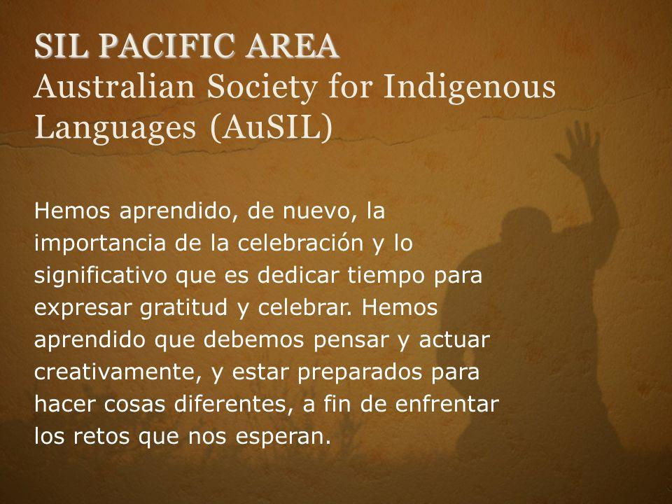SIL PACIFIC AREA SIL PACIFIC AREA Australian Society for Indigenous Languages (AuSIL) Hemos aprendido, de nuevo, la importancia de la celebración y lo significativo que es dedicar tiempo para expresar gratitud y celebrar.