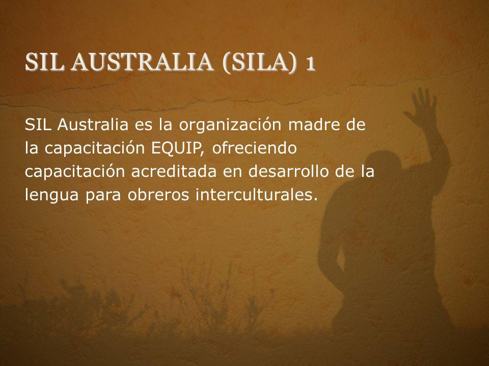 SIL AUSTRALIA (SILA) 1 SIL Australia es la organización madre de la capacitación EQUIP, ofreciendo capacitación acreditada en desarrollo de la lengua para obreros interculturales.