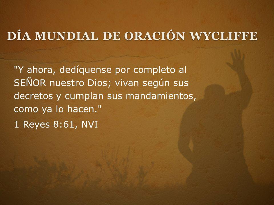 Y ahora, dedíquense por completo al SEÑOR nuestro Dios; vivan según sus decretos y cumplan sus mandamientos, como ya lo hacen. 1 Reyes 8:61, NVI DÍA MUNDIAL DE ORACIÓN WYCLIFFE