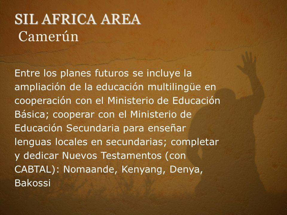 SIL AFRICA AREA SIL AFRICA AREA Camerún Entre los planes futuros se incluye la ampliación de la educación multilingüe en cooperación con el Ministerio de Educación Básica; cooperar con el Ministerio de Educación Secundaria para enseñar lenguas locales en secundarias; completar y dedicar Nuevos Testamentos (con CABTAL): Nomaande, Kenyang, Denya, Bakossi