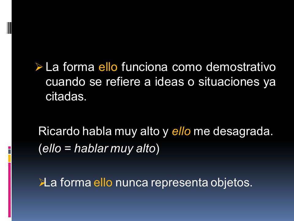 La forma ello funciona como demostrativo cuando se refiere a ideas o situaciones ya citadas. Ricardo habla muy alto y ello me desagrada. (ello = habla