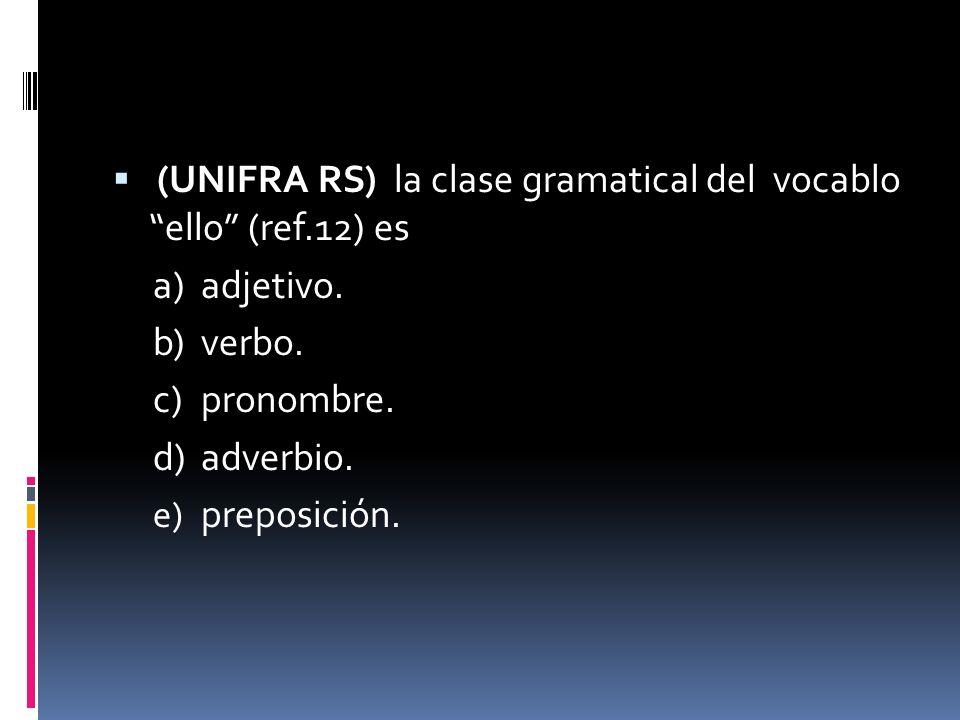 (UNIFRA RS) la clase gramatical del vocablo ello (ref.12) es a)adjetivo. b)verbo. c)pronombre. d)adverbio. e) preposición.