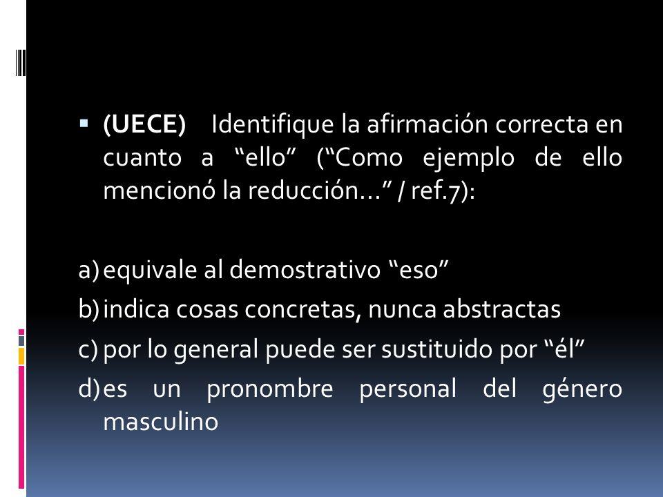 (UECE) Identifique la afirmación correcta en cuanto a ello (Como ejemplo de ello mencionó la reducción... / ref.7): a)equivale al demostrativo eso b)i