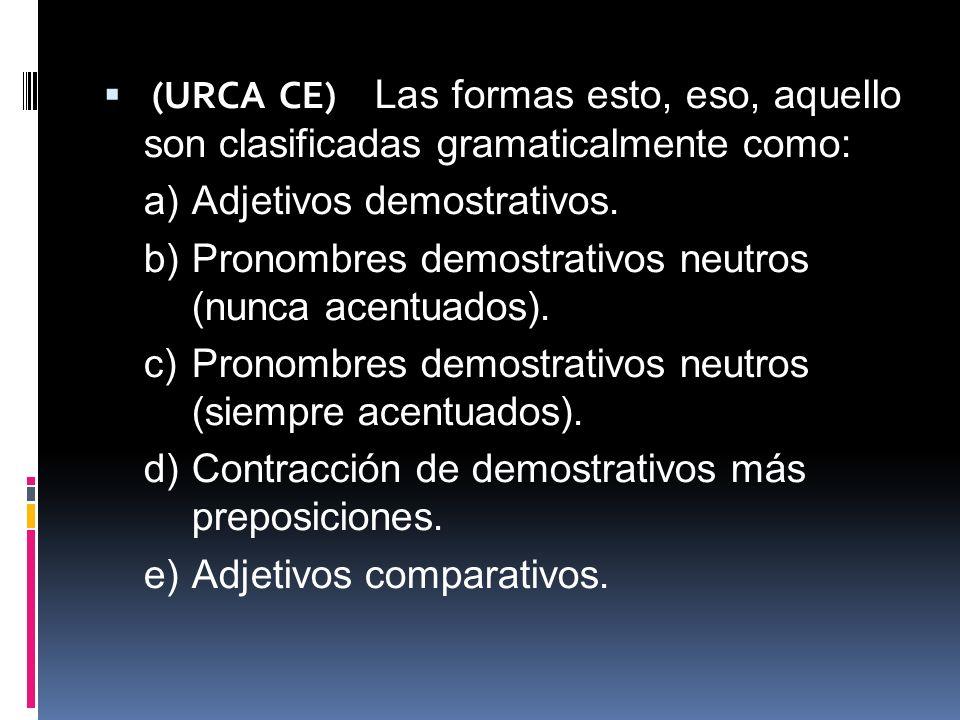 (URCA CE) Las formas esto, eso, aquello son clasificadas gramaticalmente como: a)Adjetivos demostrativos. b)Pronombres demostrativos neutros (nunca ac