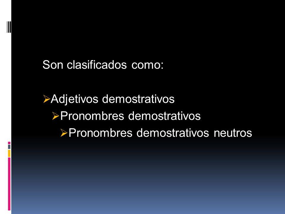 Son clasificados como: Adjetivos demostrativos Pronombres demostrativos Pronombres demostrativos neutros