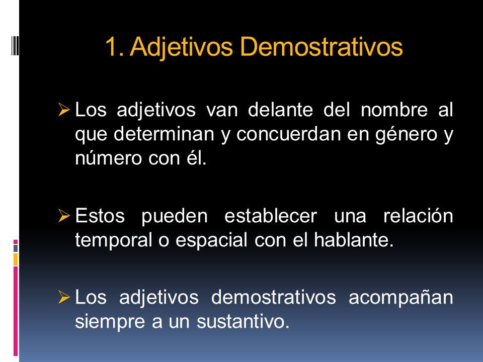 1. Adjetivos Demostrativos Los adjetivos van delante del nombre al que determinan y concuerdan en género y número con él. Estos pueden establecer una