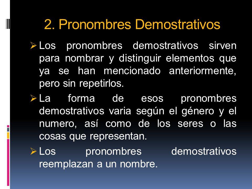 2. Pronombres Demostrativos Los pronombres demostrativos sirven para nombrar y distinguir elementos que ya se han mencionado anteriormente, pero sin r
