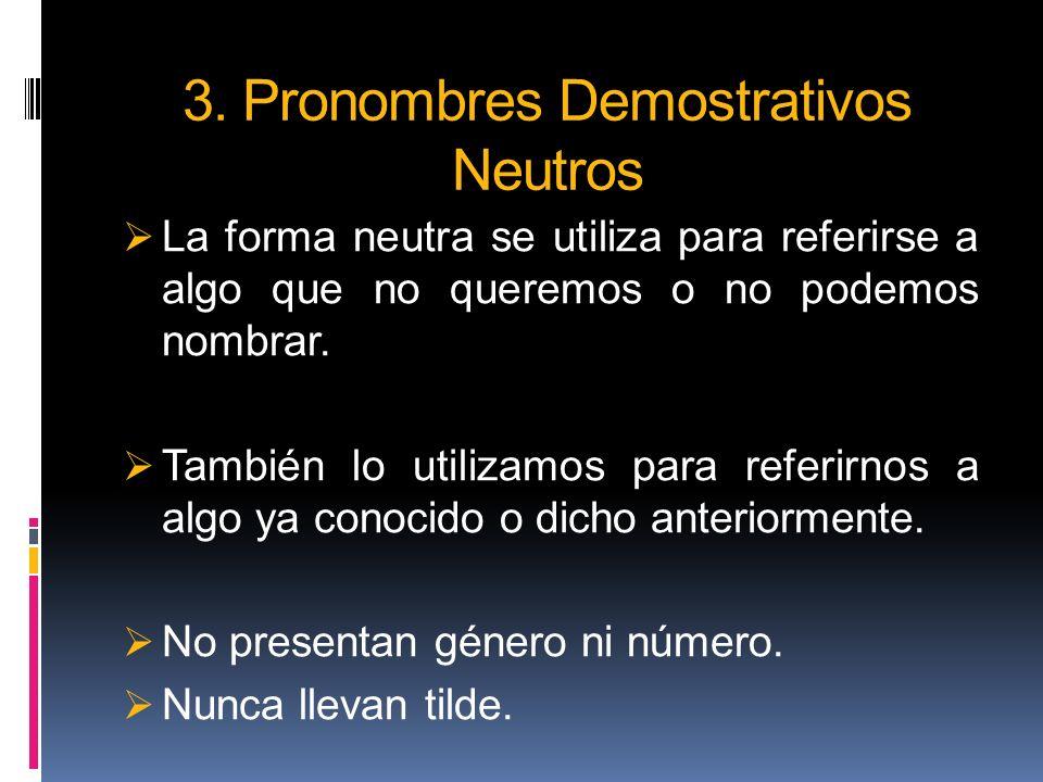 3. Pronombres Demostrativos Neutros La forma neutra se utiliza para referirse a algo que no queremos o no podemos nombrar. También lo utilizamos para