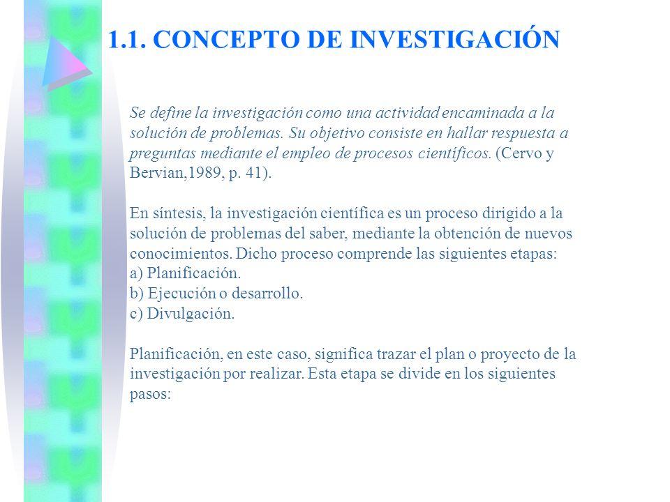 1.1. CONCEPTO DE INVESTIGACIÓN Se define la investigación como una actividad encaminada a la solución de problemas. Su objetivo consiste en hallar res