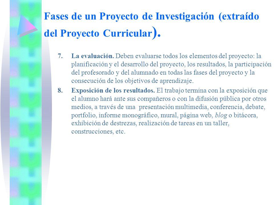Fases de un Proyecto de Investigación (extraído del Proyecto Curricular ). 7.La evaluación. Deben evaluarse todos los elementos del proyecto: la plani