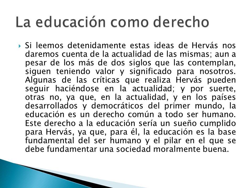 Si leemos detenidamente estas ideas de Hervás nos daremos cuenta de la actualidad de las mismas; aun a pesar de los más de dos siglos que las contempl