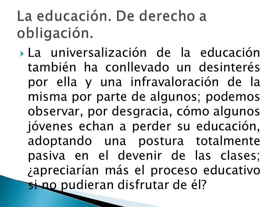 La universalización de la educación también ha conllevado un desinterés por ella y una infravaloración de la misma por parte de algunos; podemos obser